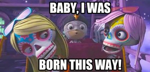 Baby, I was born this way!