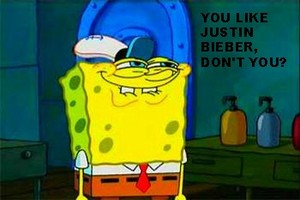 wewe like Justin Bieber, don't you?