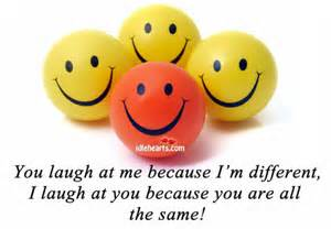 Laugh but I'm different and I choose to be that way
