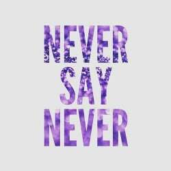 NEVER SAY NEVER!!!!!!!!!!!!!!