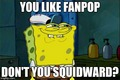 You Like Fanpop, don't you Squidward? - fanpop fan art