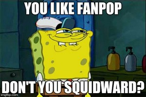 You Like Fanpop, don't you Squidward?