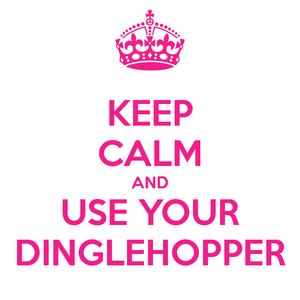 Keep Calm and Use Your Dinglehopper