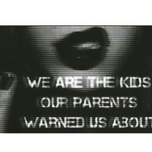 We are the kids our parents warned us about