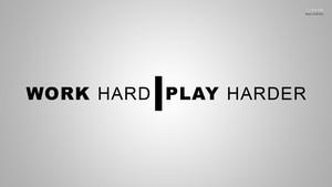 Work Hard Play Harder
