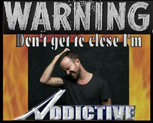 Don't Get to Close,I'm ADDICTIVE!