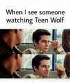 When I see someone watching teen wolf ;)