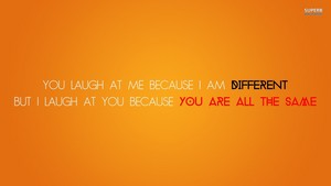 You laugh at me because I am different