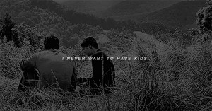 """""""I Never Want to have Kids."""""""