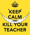Keep Calm and Kill Your Teacher
