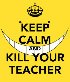 Keep Calm and Kill Your Teacher