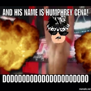 AND HIS NAME IS HUMPHREY CENA!!