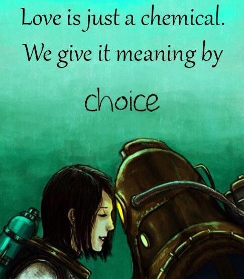 Love is just a chemical  We Give it meaning by choice