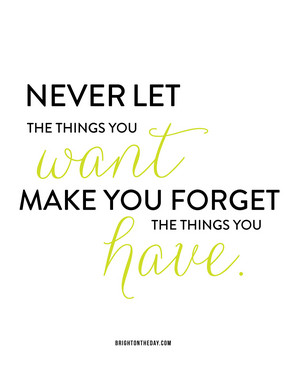Never let the you Want make you forget the things Have