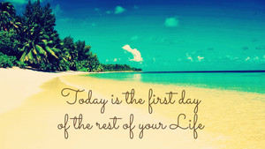 Today is the first day of the rest of your of your Life