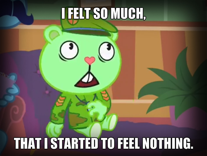 I felt so much, that I started to feel nothing.