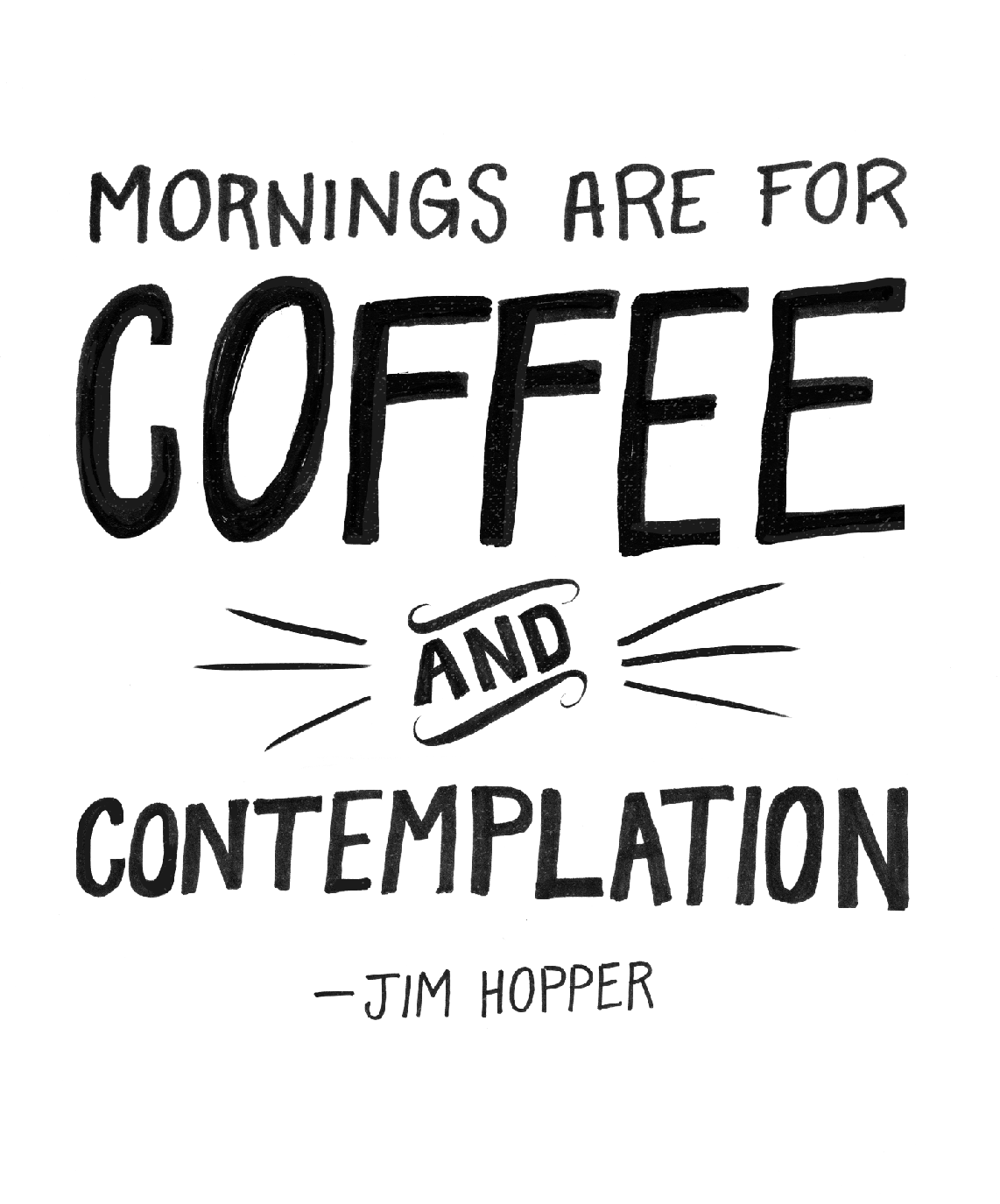 """Mornings are for Coffee and Contemplation."" ~ Jim Hopper"