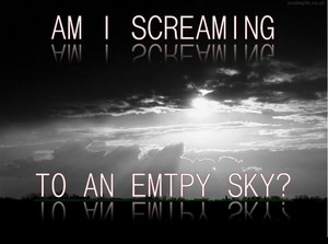 Am I screaming to an Empty Sky