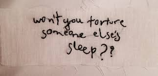 Won't you torture someone else's sleep?