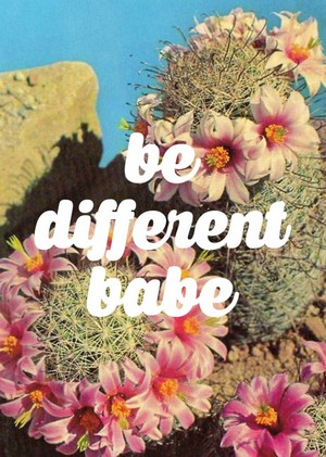 be different, babe