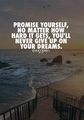 Promise yourself, no matter how hard it gets, you'll never give up on your dreams.          - random photo