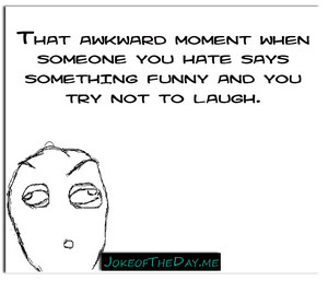 Even somebody tu can't stand can make tu laugh wether tu want to laugh at their jokes o not