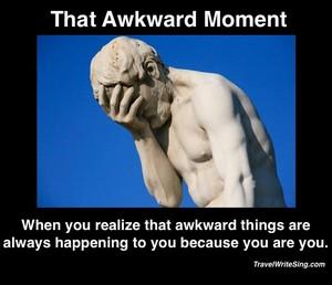 I'm always pretty awkward. Sometimes I like it, sometime I don't