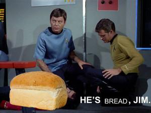 He is Bread, Jim.