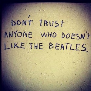 Don't Trust Anyone Who Doesn't Like the Beatles