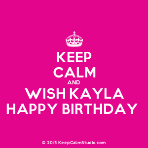Keep Calm and Wish Kayla Happy Birthday