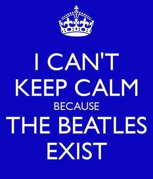 I Can't Keep Calm Because the Beatles Exist