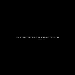 I'm With You Til the End of the Line