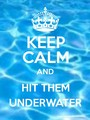 Keep Calm And Hit The Underwater