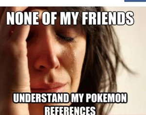 None of my Friends understand my Pokemon references