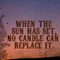 When the sun has set, no candle can replace it.