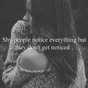 shy people notice everything but they don't get noticed