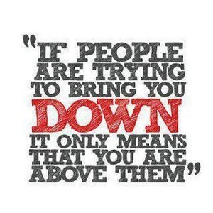 If people are trying to bring u down it only means that u are above them