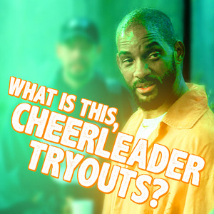 What is this, cheerleader tryouts?